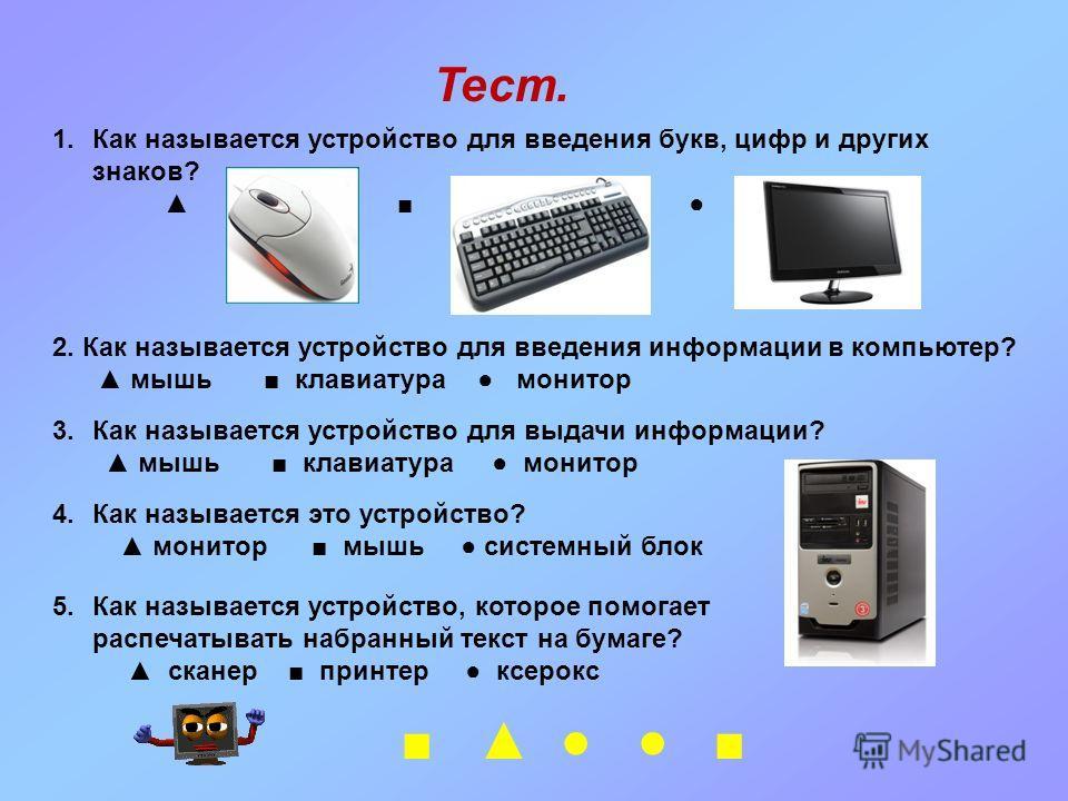 Тест. 1.Как называется устройство для введения букв, цифр и других знаков? 2. Как называется устройство для введения информации в компьютер? мышь клавиатура монитор 3.Как называется устройство для выдачи информации? мышь клавиатура монитор 4.Как назы