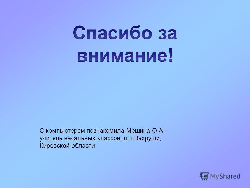 С компьютером познакомила Мёшина О.А.- учитель начальных классов, пгт Вахруши, Кировской области
