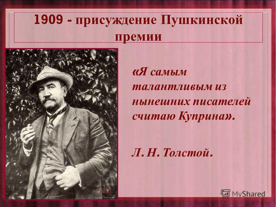 1909 - присуждение Пушкинской премии « Я самым талантливым из нынешних писателей считаю Куприна ». Л. Н. Толстой.