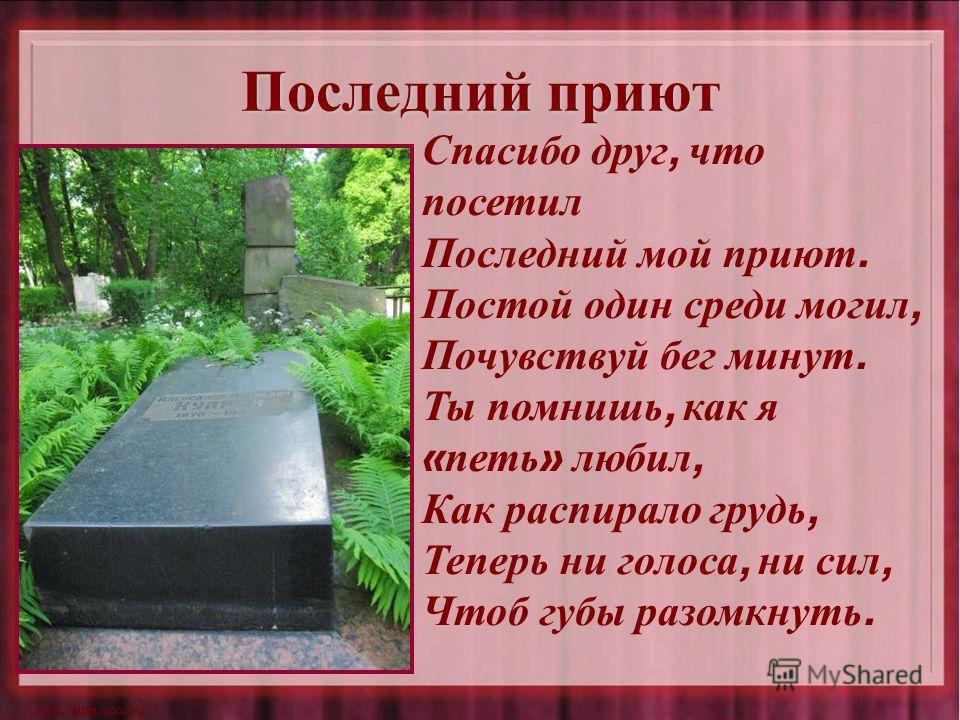 Последний приют Спасибо друг, что посетил Последний мой приют. Постой один среди могил, Почувствуй бег минут. Ты помнишь, как я « петь » любил, Как распирало грудь, Теперь ни голоса, ни сил, Чтоб губы разомкнуть.