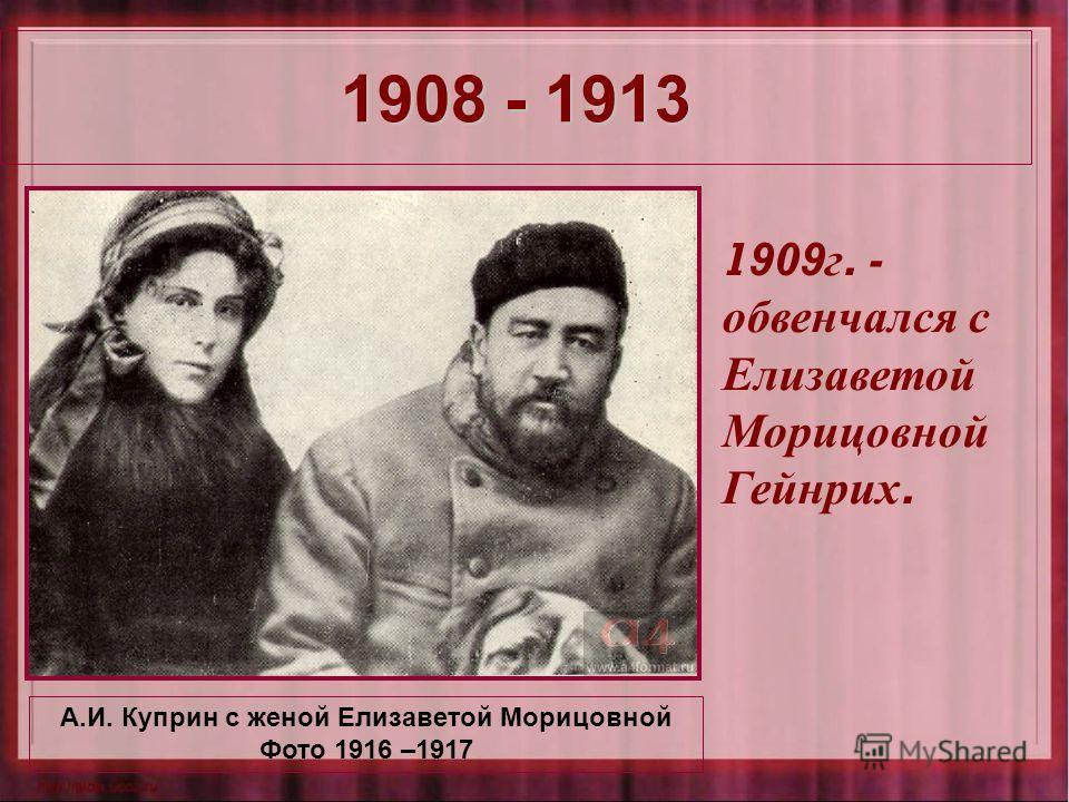 1908 - 1913 А.И. Куприн с женой Елизаветой Морицовной Фото 1916 –1917 1909 г. - обвенчался с Елизаветой Морицовной Гейнрих.