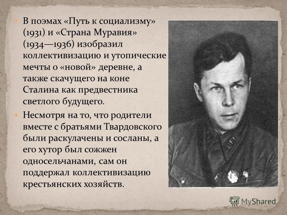В поэмах «Путь к социализму» (1931) и «Страна Муравия» (19341936) изобразил коллективизацию и утопические мечты о «новой» деревне, а также скачущего на коне Сталина как предвестника светлого будущего. Несмотря на то, что родители вместе с братьями Тв