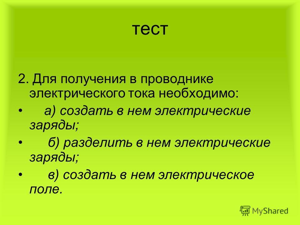 тест 2. Для получения в проводнике электрического тока необходимо: а) создать в нем электрические заряды; б) разделить в нем электрические заряды; в) создать в нем электрическое поле.