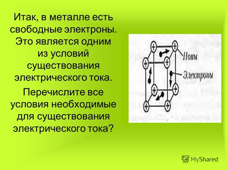 Итак, в металле есть свободные электроны. Это является одним из условий существования электрического тока. Перечислите все условия необходимые для существования электрического тока?