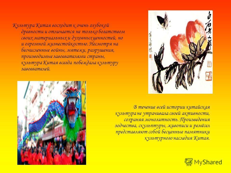 Культура Китая восходит к очень глубокой древности и отличается не только богатством своих материальных и духовных ценностей, но и огромной жизнестойкостью. Несмотря на бесчисленные войны, мятежи, разрушения, производимые завоевателями страны, культу