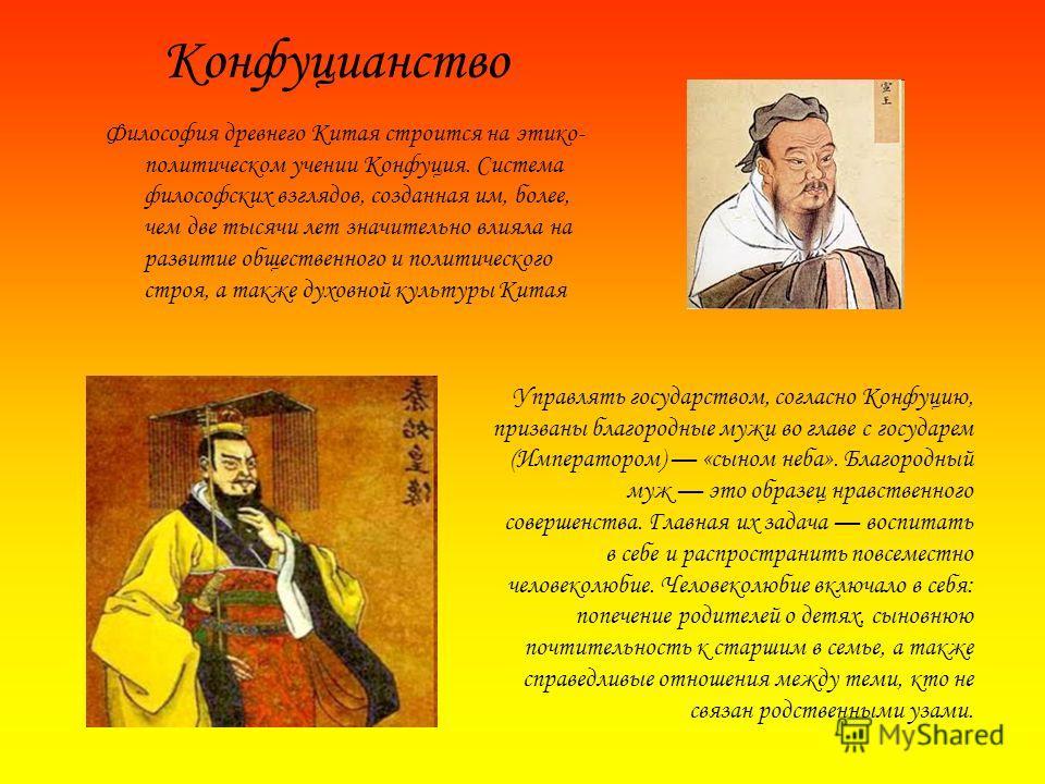 Философия древнего Китая строится на этико- политическом учении Конфуция. Система философских взглядов, созданная им, более, чем две тысячи лет значительно влияла на развитие общественного и политического строя, а также духовной культуры Китая Управл