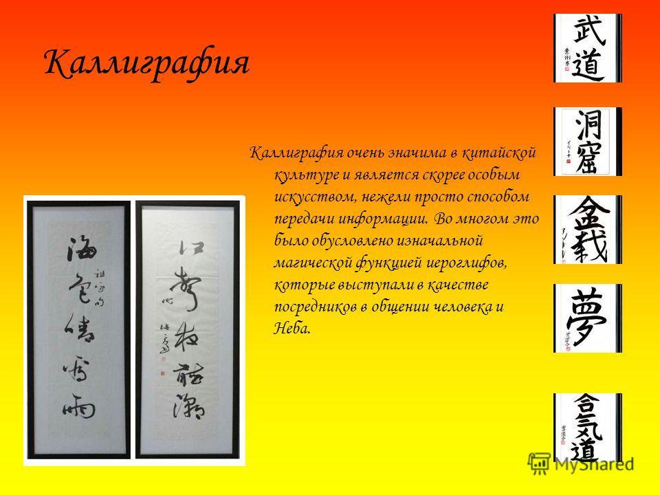 Каллиграфия очень значима в китайской культуре и является скорее особым искусством, нежели просто способом передачи информации. Во многом это было обусловлено изначальной магической функцией иероглифов, которые выступали в качестве посредников в обще