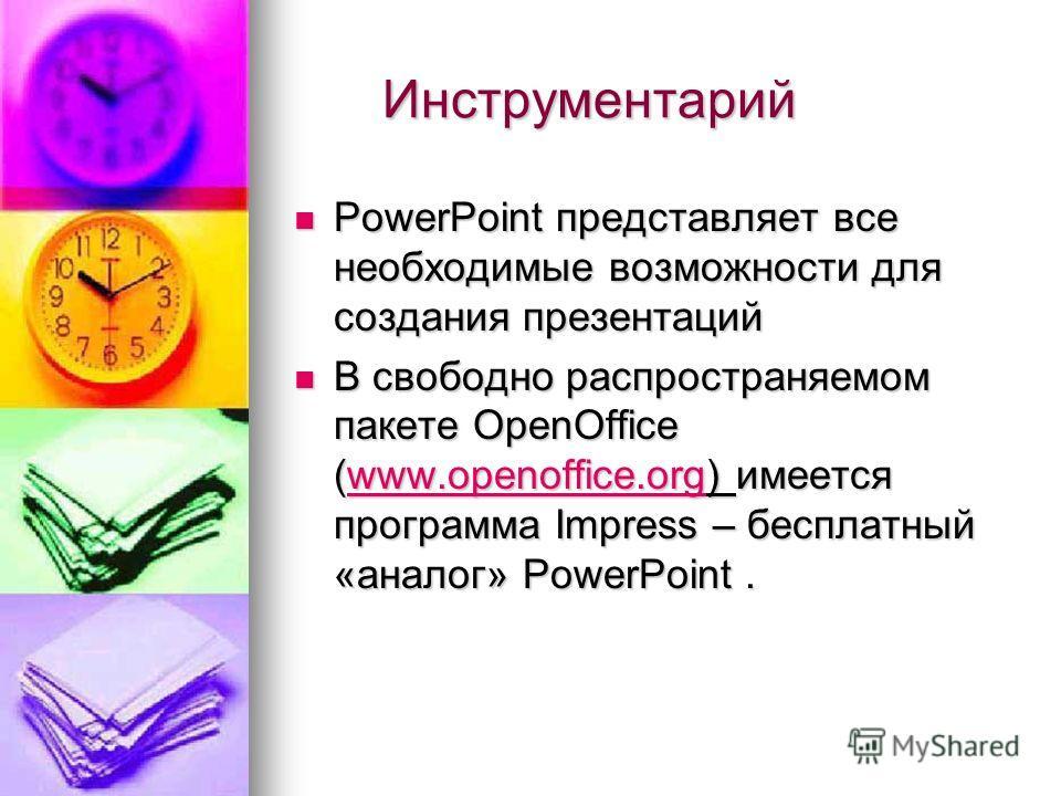 Инструментарий Инструментарий PowerPoint представляет все необходимые возможности для создания презентаций PowerPoint представляет все необходимые возможности для создания презентаций В свободно распространяемом пакете OpenOffice (www.openoffice.org)