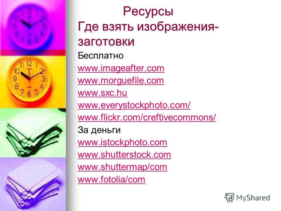Ресурсы Где взять изображения- заготовки Ресурсы Где взять изображения- заготовки Бесплатно www.imageafter.com www.morguefile.com www.sxc.hu www.everystockphoto.com/ www.flickr.com/creftivecommons/ За деньги www.istockphoto.com www.shutterstock.com w