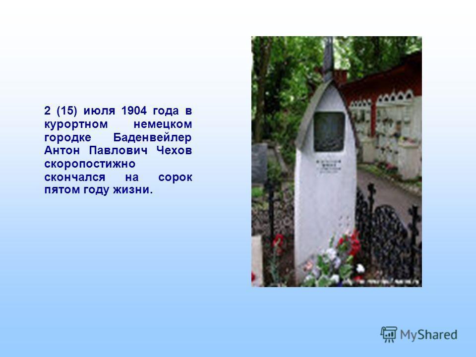2 (15) июля 1904 года в курортном немецком городке Баденвейлер Антон Павлович Чехов скоропостижно скончался на сорок пятом году жизни.
