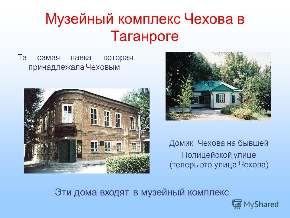 Музейный комплекс Чехова в Таганроге Та самая лавка, которая принадлежала Чеховым Домик Чехова на бывшей Полицейской улице (теперь это улица Чехова) Эти дома входят в музейный комплекс