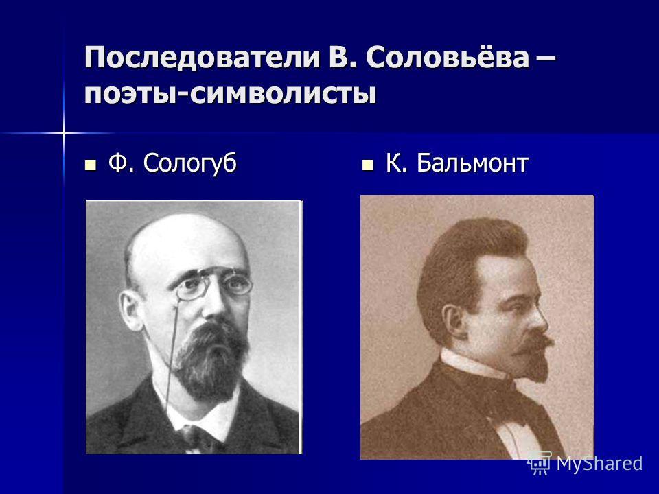 Последователи В. Соловьёва – поэты-символисты Ф. Сологуб Ф. Сологуб К. Бальмонт К. Бальмонт