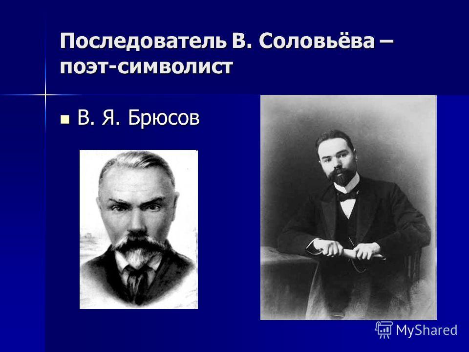 Последователь В. Соловьёва – поэт-символист В. Я. Брюсов В. Я. Брюсов