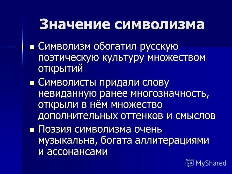 Значение символизма Символизм обогатил русскую поэтическую культуру множеством открытий Символизм обогатил русскую поэтическую культуру множеством открытий Символисты придали слову невиданную ранее многозначность, открыли в нём множество дополнительн