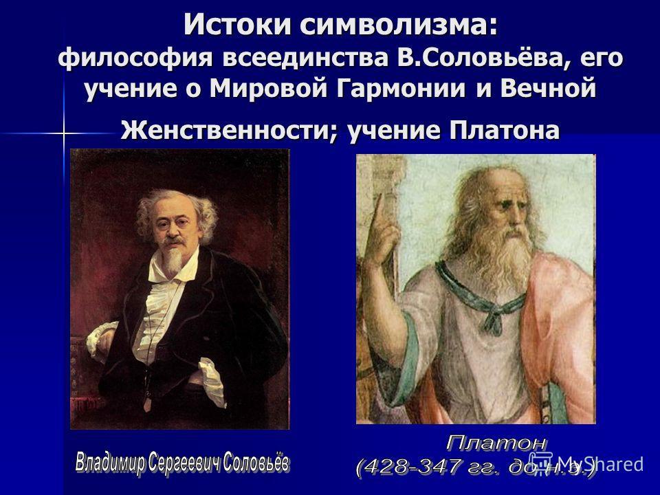 Истоки символизма: философия всеединства В.Соловьёва, его учение о Мировой Гармонии и Вечной Женственности; учение Платона