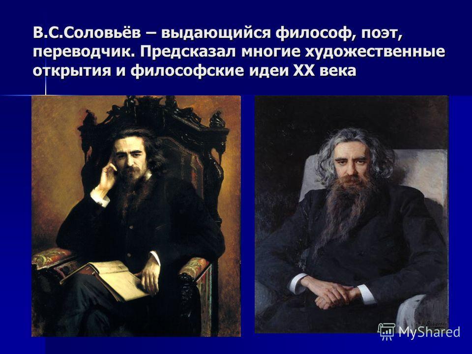 В.С.Соловьёв – выдающийся философ, поэт, переводчик. Предсказал многие художественные открытия и философские идеи ХХ века