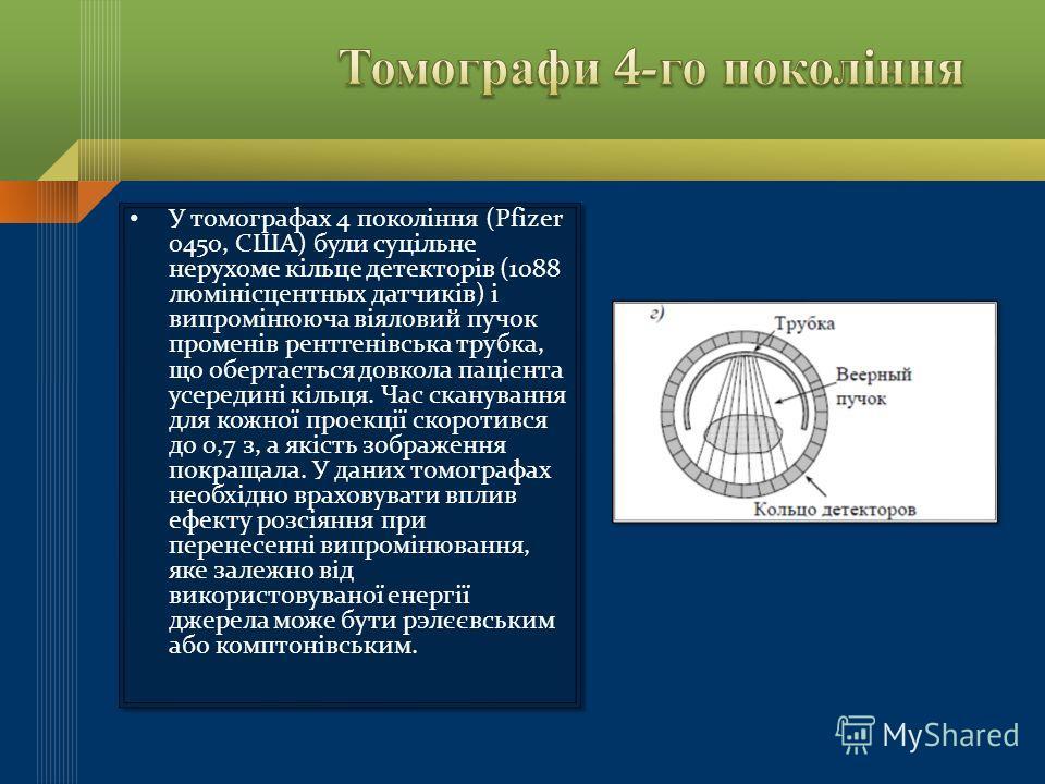 У томографах 4 покоління (Pfizer 0450, США) були суцільне нерухоме кільце детекторів (1088 люмінісцентных датчиків) і випромінююча віяловий пучок променів рентгенівська трубка, що обертається довкола пацієнта усередині кільця. Час сканування для кожн