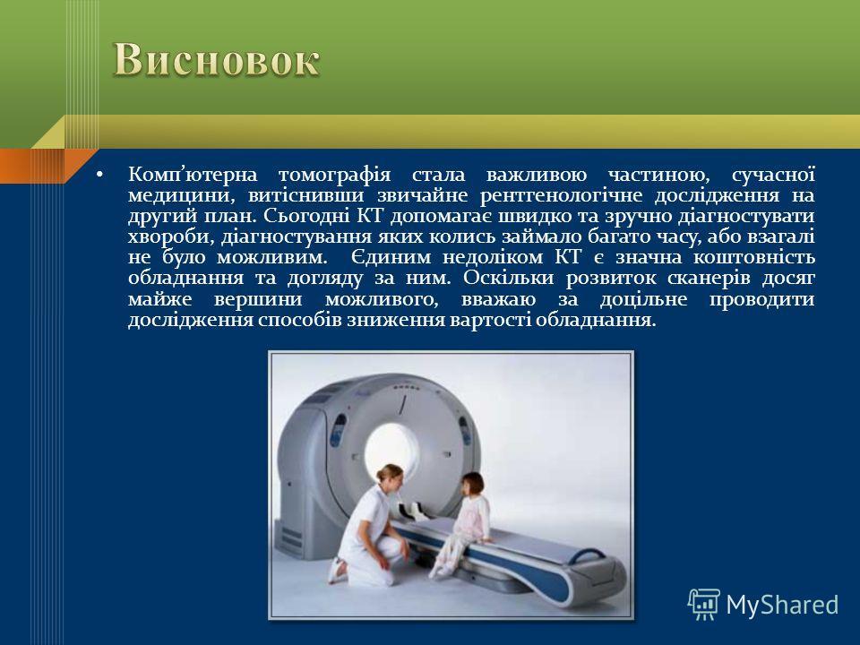 Компютерна томографія стала важливою частиною, сучасної медицини, витіснивши звичайне рентгенологічне дослідження на другий план. Сьогодні КТ допомагає швидко та зручно діагностувати хвороби, діагностування яких колись займало багато часу, або взагал