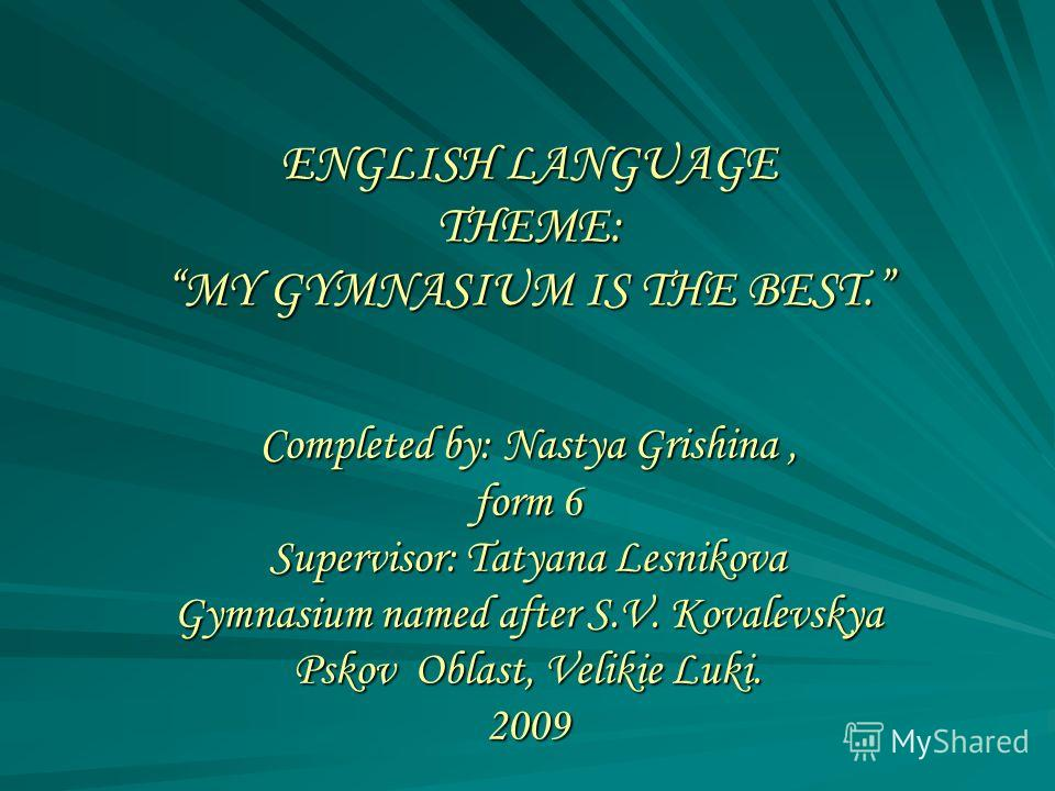 ENGLISH LANGUAGE THEME: MY GYMNASIUM IS THE BEST. Completed by: Nastya Grishina, form 6 Supervisor: Tatyana Lesnikova Gymnasium named after S.V. Kovalevskya Pskov Oblast, Velikie Luki. 2009