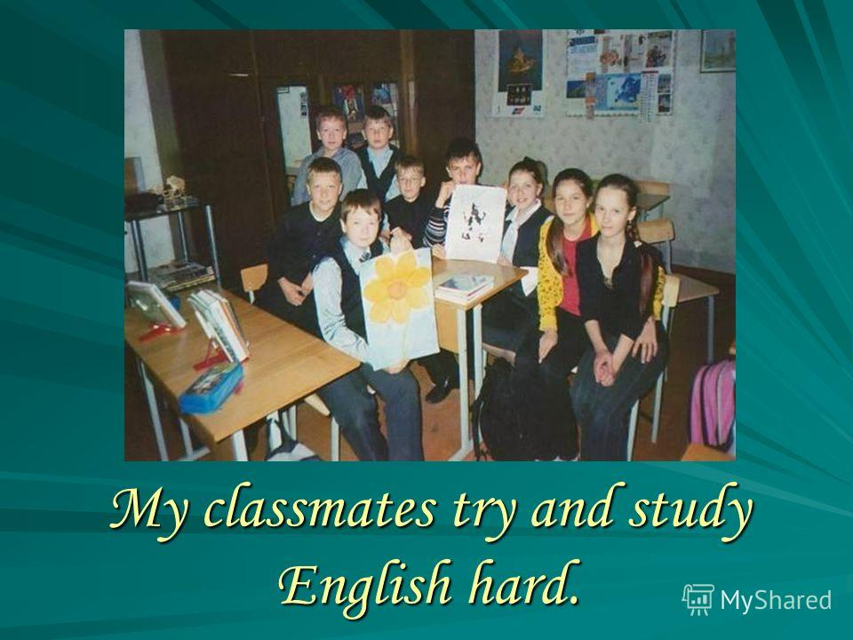 My classmates try and study English hard.