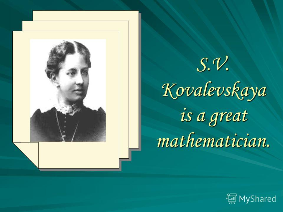 S.V. Kovalevskaya is a great mathematician.