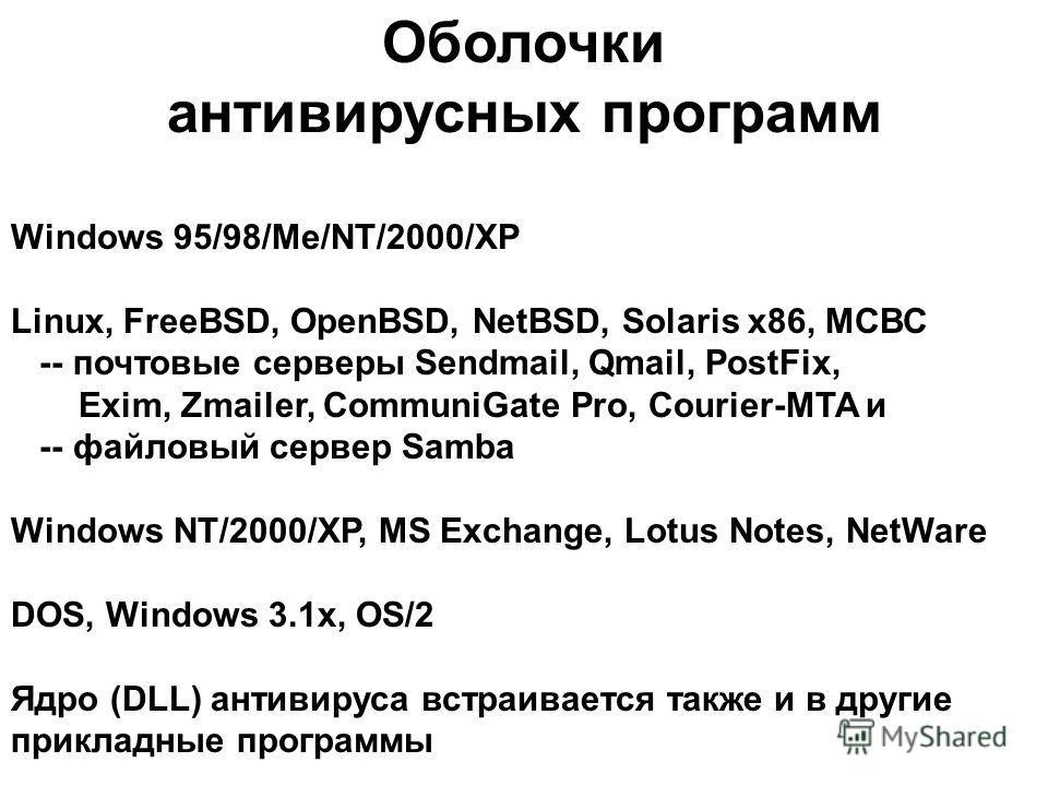 Оболочки антивирусных программ Windows 95/98/Me/NT/2000/XP Linux, FreeBSD, OpenBSD, NetBSD, Solaris x86, МСВС -- почтовые серверы Sendmail, Qmail, PostFix, Exim, Zmailer, CommuniGate Pro, Courier-MTA и -- файловый сервер Samba Windows NT/2000/XP, MS