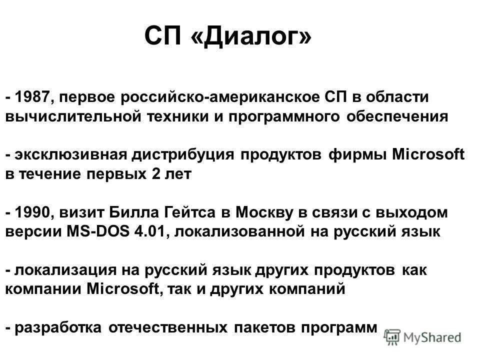 СП «Диалог» - 1987, первое российско-американское СП в области вычислительной техники и программного обеспечения - эксклюзивная дистрибуция продуктов фирмы Microsoft в течение первых 2 лет - 1990, визит Билла Гейтса в Москву в связи с выходом версии