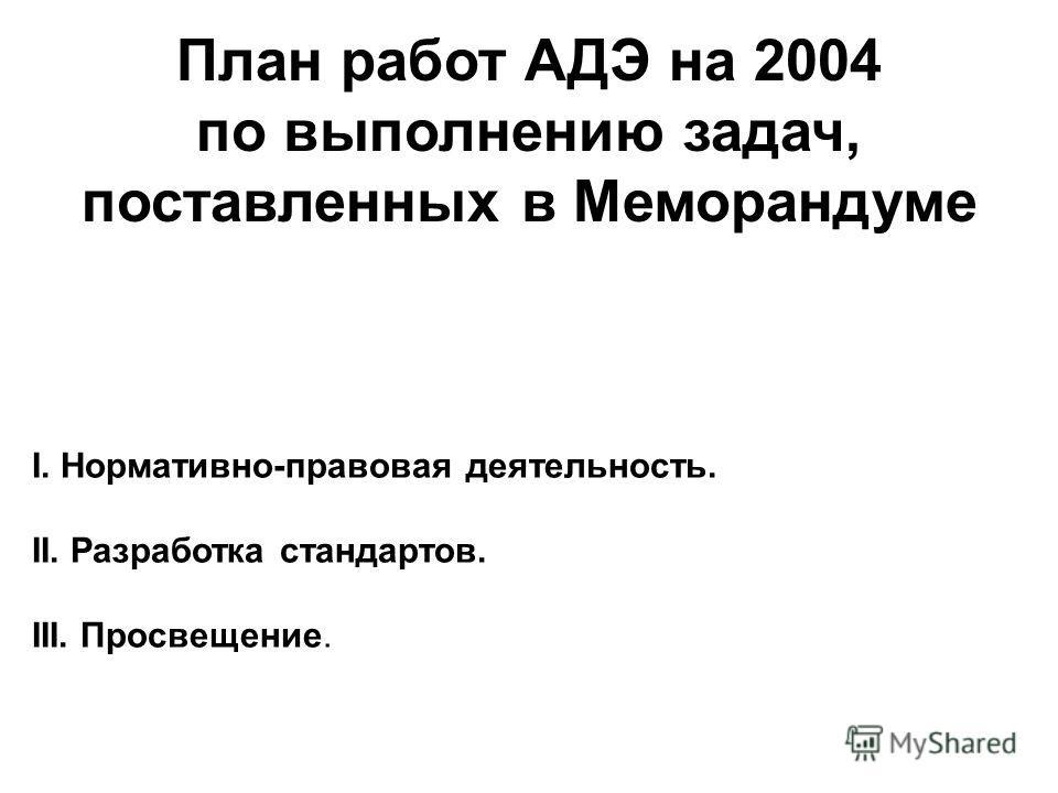 План работ АДЭ на 2004 по выполнению задач, поставленных в Меморандуме I. Нормативно-правовая деятельность. II. Разработка стандартов. III. Просвещение.