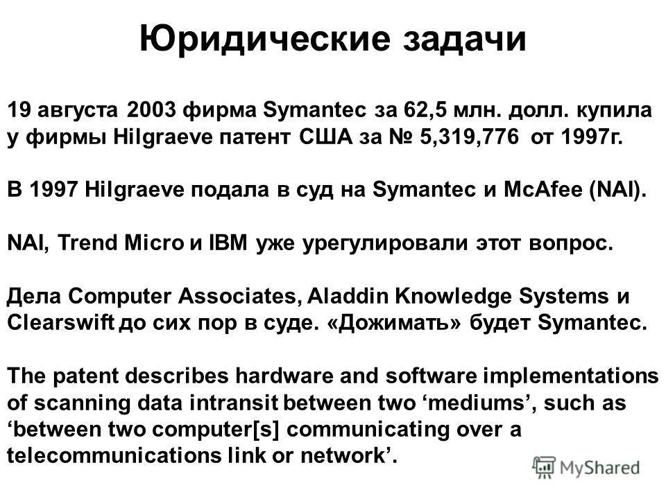 Юридические задачи 19 августа 2003 фирма Symantec за 62,5 млн. долл. купила у фирмы Hilgraeve патент США за 5,319,776 от 1997г. В 1997 Hilgraeve подала в суд на Symantec и McAfee (NAI). NAI, Trend Micro и IBM уже урегулировали этот вопрос. Дела Compu