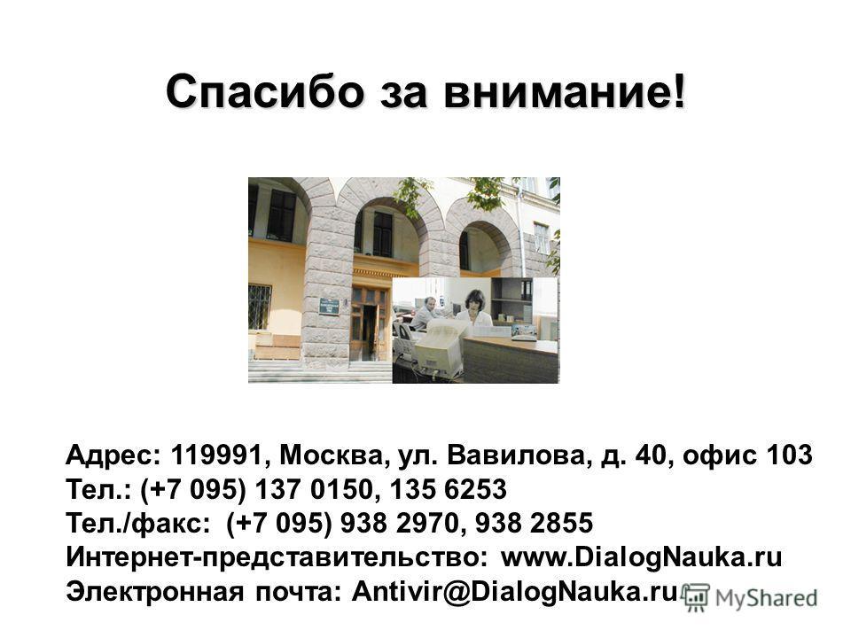Адрес: 119991, Москва, ул. Вавилова, д. 40, офис 103 Тел.: (+7 095) 137 0150, 135 6253 Тел./факс: (+7 095) 938 2970, 938 2855 Интернет-представительство: www.DialogNauka.ru Электронная почта: Antivir@DialogNauka.ru Спасибо за внимание!
