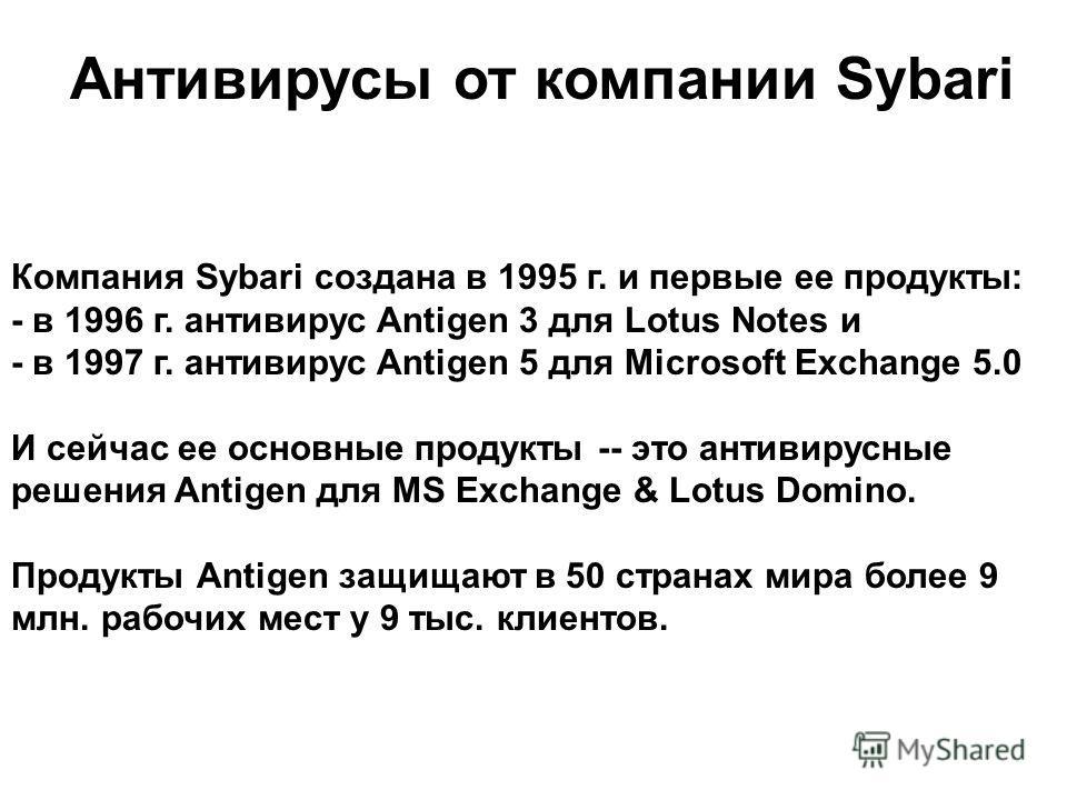Антивирусы от компании Sybari Компания Sybari создана в 1995 г. и первые ее продукты: - в 1996 г. антивирус Antigen 3 для Lotus Notes и - в 1997 г. антивирус Antigen 5 для Microsoft Exchange 5.0 И сейчас ее основные продукты -- это антивирусные решен