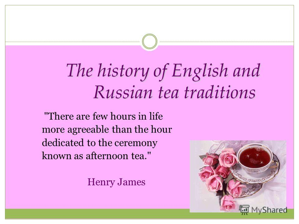 The history of English and Russian tea traditions There are few hours in life more agreeable than the hour dedicated to the ceremony known as afternoon tea. Henry James