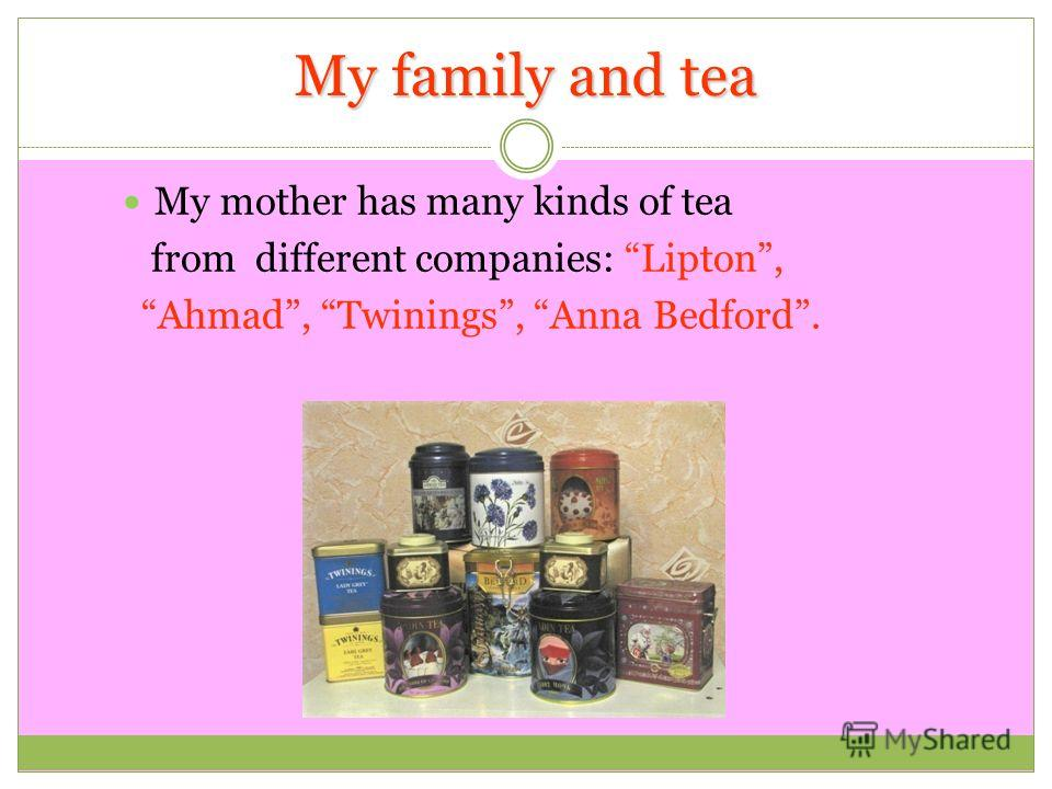 My family and tea My mother has many kinds of tea from different companies: Lipton, Ahmad, Twinings, Anna Bedford.