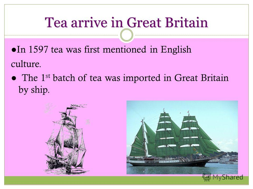 Tea arrive in Great Britain In 1597 tea was first mentioned in English culture. The 1 st batch of tea was imported in Great Britain by ship.