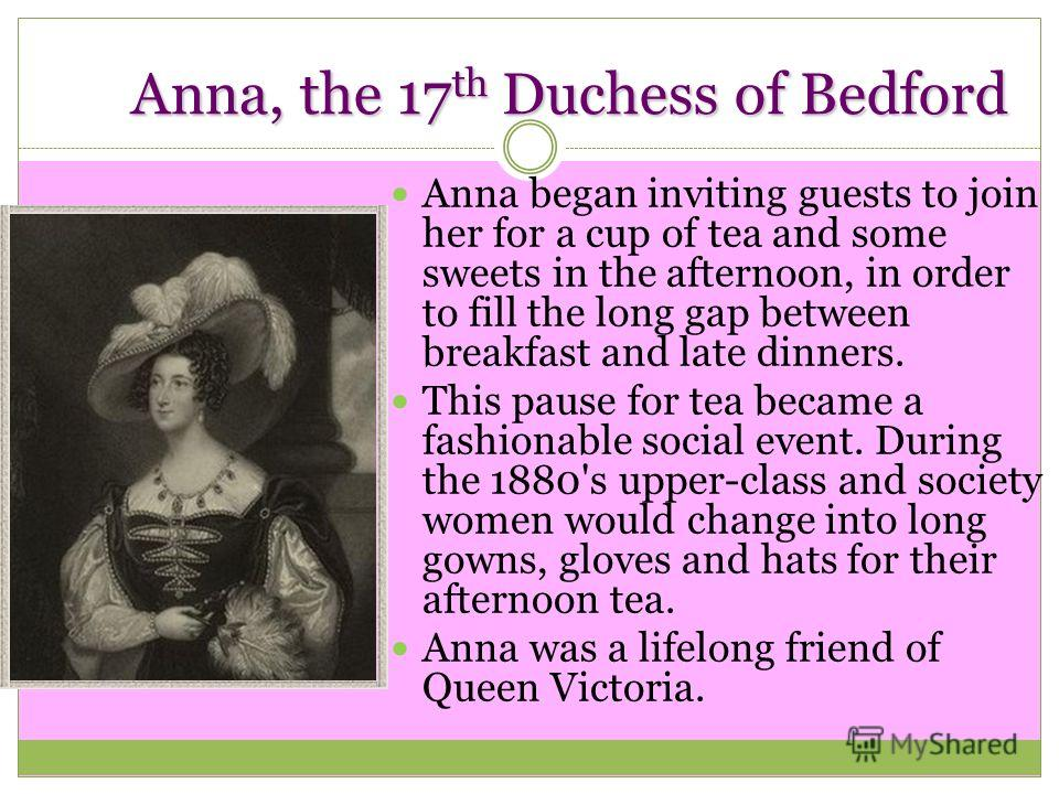 Anna, the 17 th Duchess of Bedford Anna began inviting guests to join her for a cup of tea and some sweets in the afternoon, in order to fill the long gap between breakfast and late dinners. This pause for tea became a fashionable social event. Durin