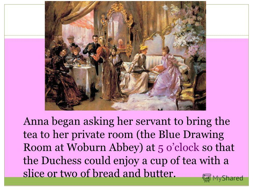 Anna began asking her servant to bring the tea to her private room (the Blue Drawing Room at Woburn Abbey) at 5 oclock so that the Duchess could enjoy a cup of tea with a slice or two of bread and butter.