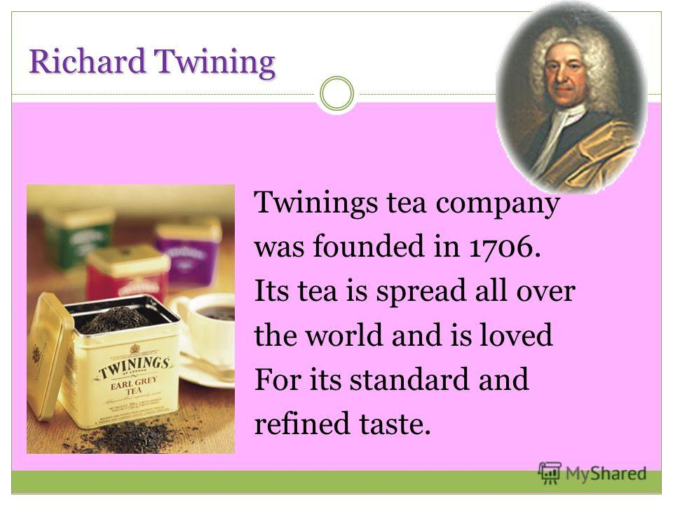 Richard Twining Twinings tea company was founded in 1706. Its tea is spread all over the world and is loved For its standard and refined taste.