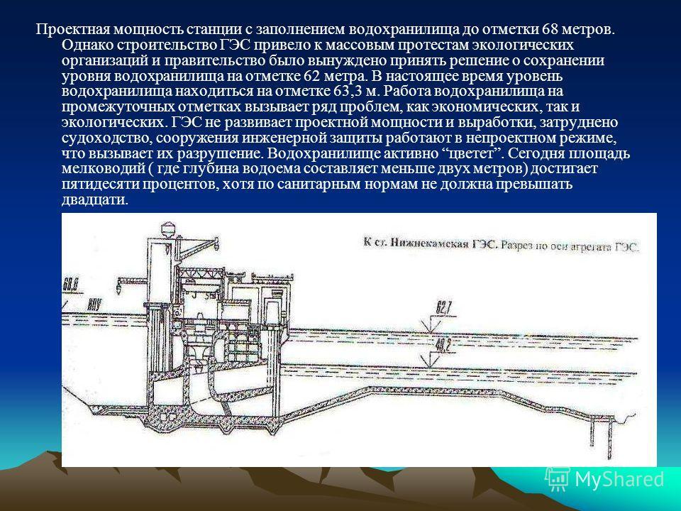 Проектная мощность станции с заполнением водохранилища до отметки 68 метров. Однако строительство ГЭС привело к массовым протестам экологических организаций и правительство было вынуждено принять решение о сохранении уровня водохранилища на отметке 6