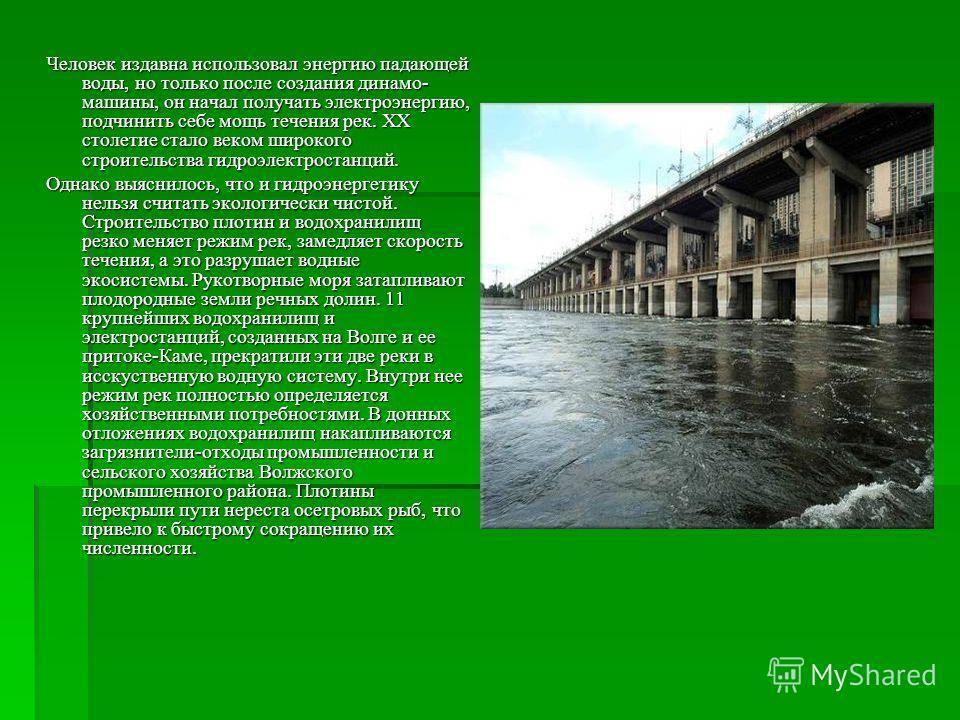 Человек издавна использовал энергию падающей воды, но только после создания динамо- машины, он начал получать электроэнергию, подчинить себе мощь течения рек. XX столетие стало веком широкого строительства гидроэлектростанций. Однако выяснилось, что