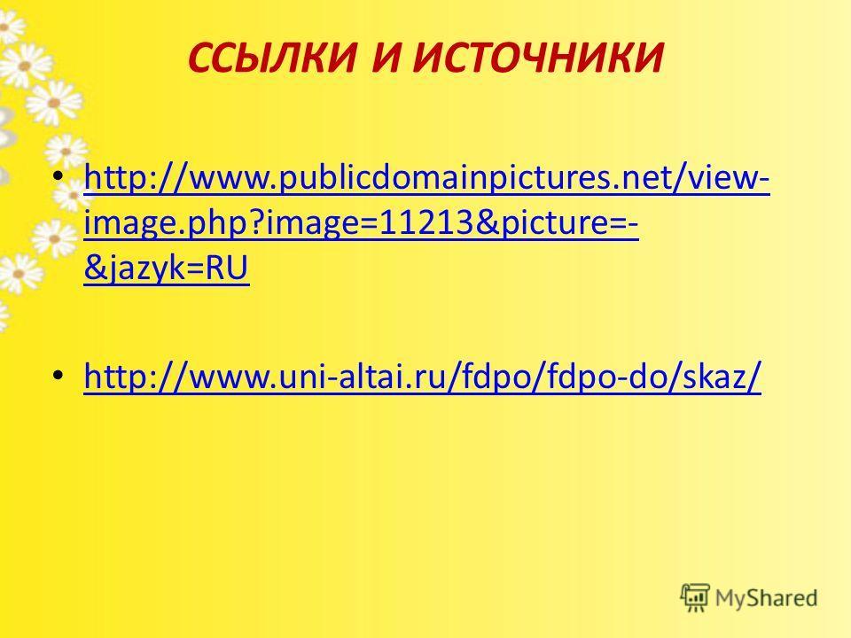ССЫЛКИ И ИСТОЧНИКИ http://www.publicdomainpictures.net/view- image.php?image=11213&picture=- &jazyk=RU http://www.publicdomainpictures.net/view- image.php?image=11213&picture=- &jazyk=RU http://www.uni-altai.ru/fdpo/fdpo-do/skaz/