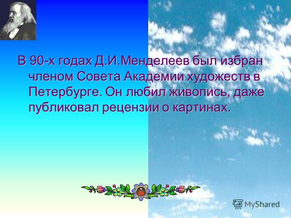 10 В 90-х годах Д.И.Менделеев был избран членом Совета Академии художеств в Петербурге. Он любил живопись, даже публиковал рецензии о картинах.