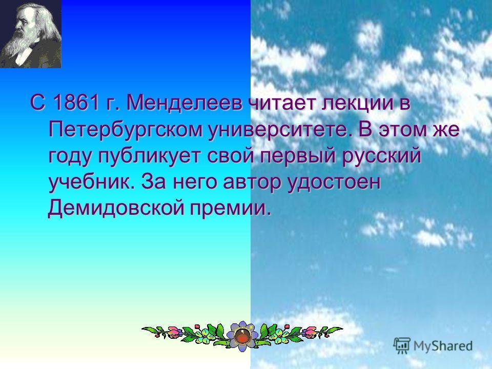 12 С 1861 г. Менделеев читает лекции в Петербургском университете. В этом же году публикует свой первый русский учебник. За него автор удостоен Демидовской премии.