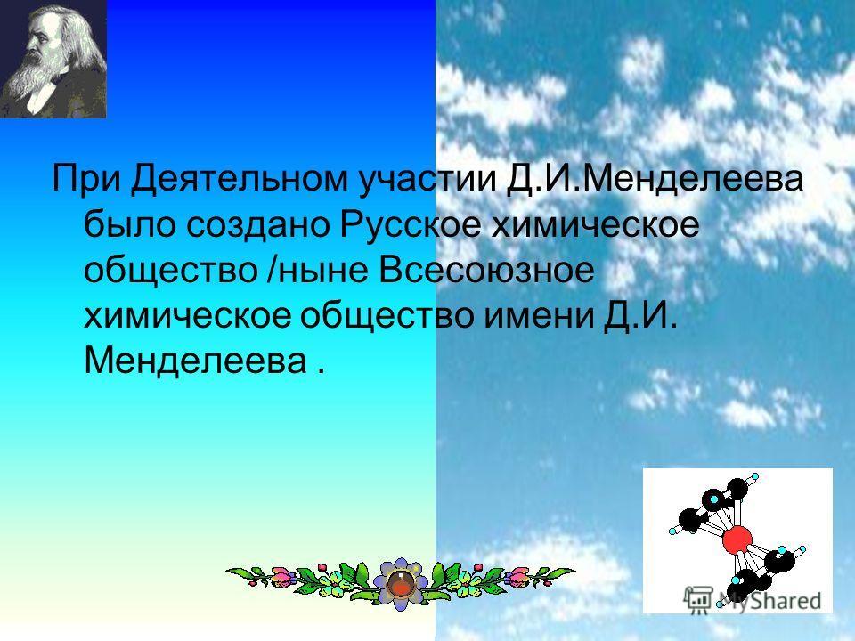 13 При Деятельном участии Д.И.Менделеева было создано Русское химическое общество /ныне Всесоюзное химическое общество имени Д.И. Менделеева.