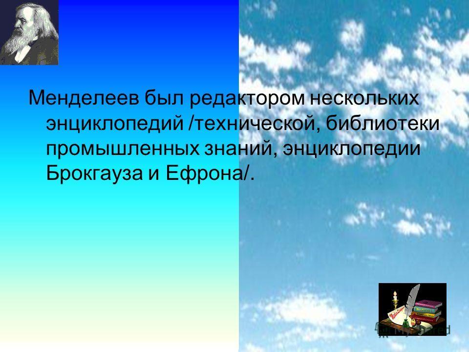 15 Менделеев был редактором нескольких энциклопедий /технической, библиотеки промышленных знаний, энциклопедии Брокгауза и Ефрона/.