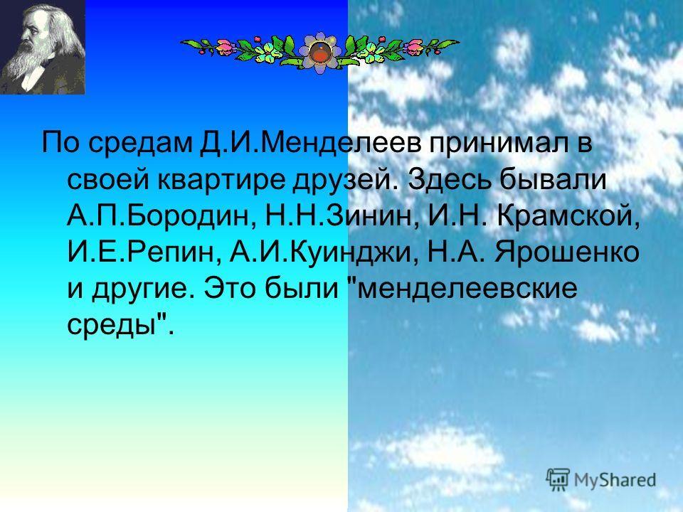 16 По средам Д.И.Менделеев принимал в своей квартире друзей. Здесь бывали А.П.Бородин, Н.Н.Зинин, И.Н. Крамской, И.Е.Репин, А.И.Куинджи, Н.А. Ярошенко и другие. Это были менделеевские среды.