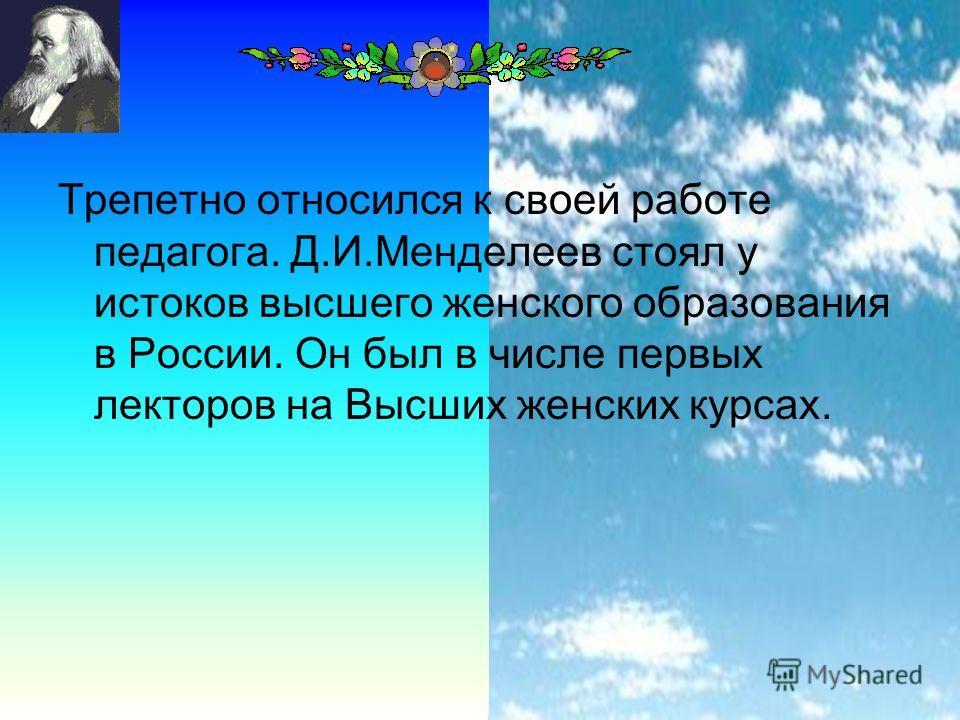 21 Трепетно относился к своей работе педагога. Д.И.Менделеев стоял у истоков высшего женского образования в России. Он был в числе первых лекторов на Высших женских курсах.