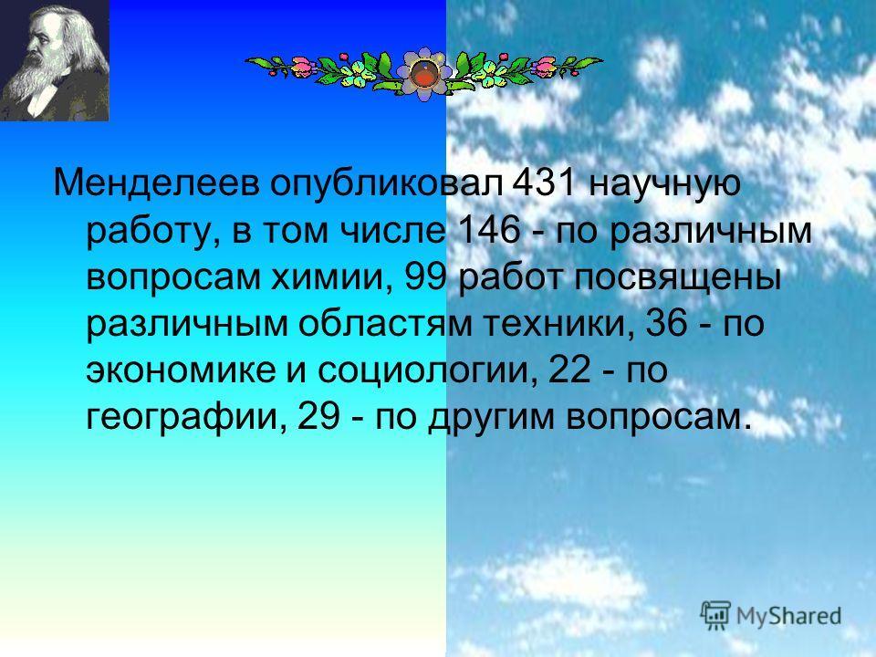 24 Менделеев опубликовал 431 научную работу, в том числе 146 - по различным вопросам химии, 99 работ посвящены различным областям техники, 36 - по экономике и социологии, 22 - по географии, 29 - по другим вопросам.