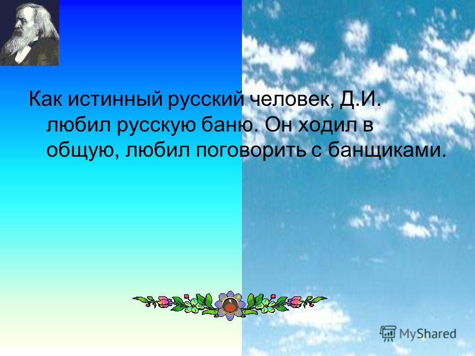 27 Как истинный русский человек, Д.И. любил русскую баню. Он ходил в общую, любил поговорить с банщиками.