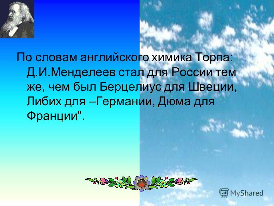 28 По словам английского химика Торпа: Д.И.Менделеев стал для России тем же, чем был Берцелиус для Швеции, Либих для –Германии, Дюма для Франции.