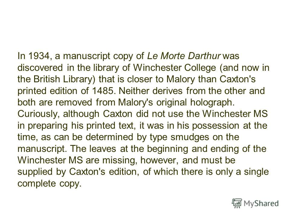 In 1934, a manuscript copy of Le Morte Darthur was discovered in the library of Winchester College (and now in the British Library) that is closer to Malory than Caxton's printed edition of 1485. Neither derives from the other and both are removed fr